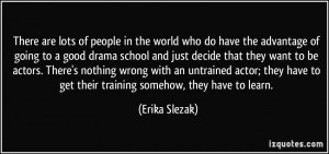in the world who do have the advantage of going to a good drama school ...