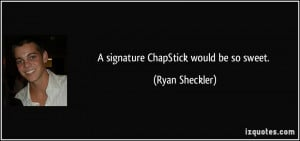 signature ChapStick would be so sweet. - Ryan Sheckler