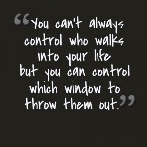 ... into your life but you can control which window to throw them out