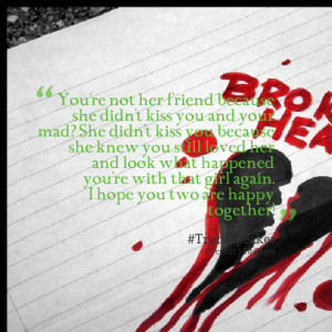 ... you because she knew you still loved her and look what happened you're