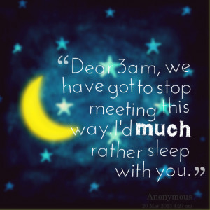 Quotes Picture: dear 3am, we have got to stop meeting this way i'd ...