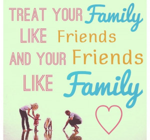 Treat your family, like friends and your friends like family.