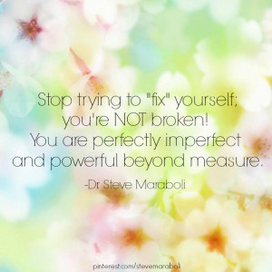 Stop trying to 'fix' yourself; you're NOT broken! You are ...