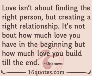 Love isn't about finding the right person, but creating a right ...