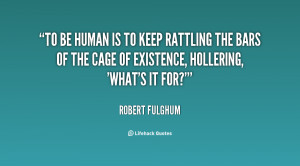 To be human is to keep rattling the bars of the cage of existence ...