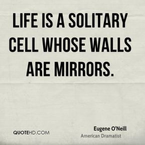 Eugene O'Neill - Life is a solitary cell whose walls are mirrors.