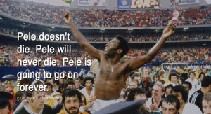 Pele doesn't die. Pele will never die. Pele is going to go on ...