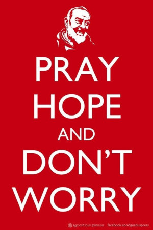 Padre Pio — 'Pray, hope, and don't worry. Worry is useless. God is ...
