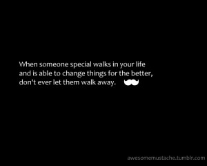 When someone special walks in your life and is able to change things ...