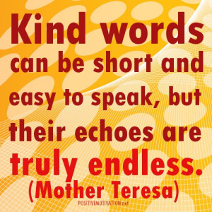 ... easy to speak, but their echoes are truly endless.Mother Teresa Quotes