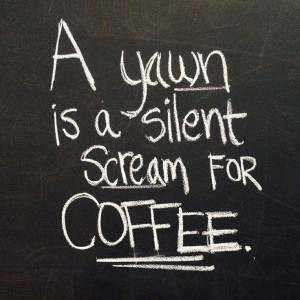 yawn is a silent scream for coffee!Coffe Lovers, Coffe Quotes ...