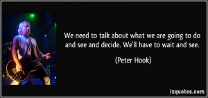... to do and see and decide. We'll have to wait and see. - Peter Hook