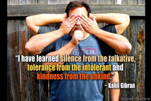 """... from the intolerant and kindness from the unkind."""" ~ Kahil Gibran"""