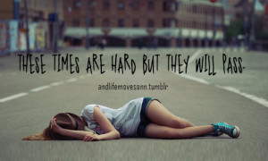 These times are hard but they will pass.
