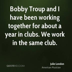 Bobby Troup and I have been working together for about a year in clubs ...