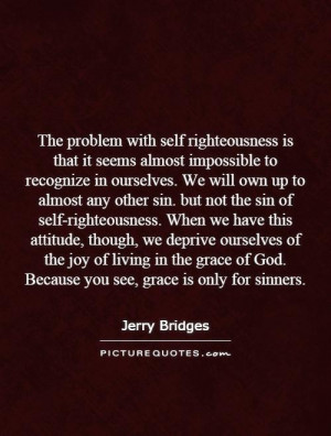 The problem with self righteousness is that it seems almost impossible ...