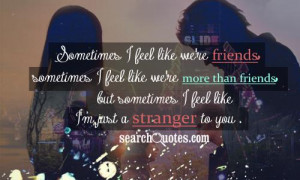 ... than friends , but sometimes I feel like I'm just a stranger to you