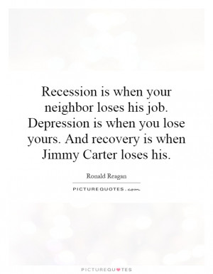 Recession is when your neighbor loses his job. Depression is when you ...