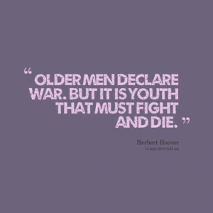 Older men declare war. But it is youth that must fight and die.