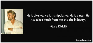 He is divisive. He is manipulative. He is a user. He has taken much ...
