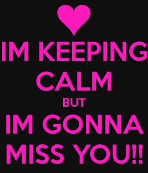 IM KEEPING CALM BUT IM GONNA MISS YOU!!