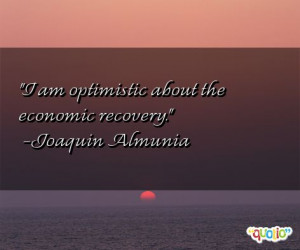 am optimistic about the economic recovery .