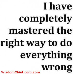 ... -Way-To-Do-Everything-Wrong-----Why-Do-I-Always-Do-Everything-Wr.jpg