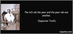 The rich rob the poor and the poor rob one another. - Sojourner Truth
