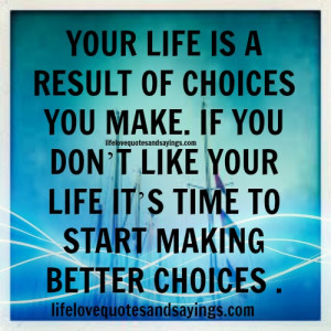 making a choice in life The choices we make can alter our life forever and set us on a course that may last a life time don't misunderstand me there are some small decisions that are very serious - usually the hasty decisions we make.
