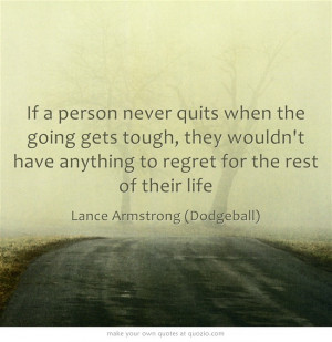 If a person never quits when the going gets tough, they wouldn't have ...