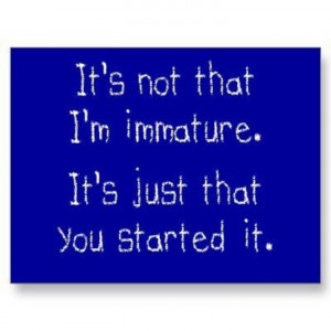 Funny Quote Not That Immature You Started