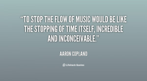 To stop the flow of music would be like the stopping of time itself ...