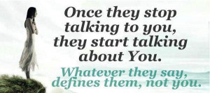 once they stop talking to you thay start talking about you what ever ...