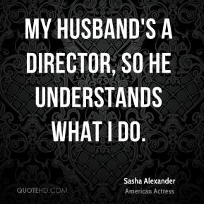 Sasha Alexander - My husband's a director, so he understands what I do ...