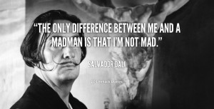The only difference between me and a madman is that I'm not mad.""