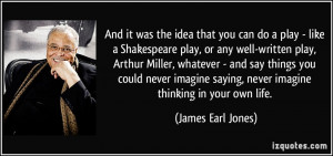 the idea that you can do a play - like a Shakespeare play, or any well ...