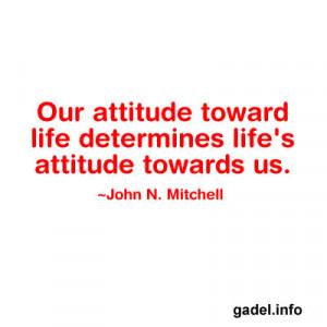 Our attitude toward life determines life's attitude towards us ...