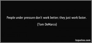 People under pressure don't work better; they just work faster. - Tom ...