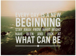 Every day is a new beginning stay away from what might have been and ...