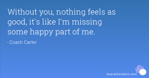Without you, nothing feels as good, it's like I'm missing some happy ...
