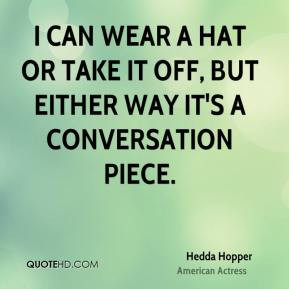 Hedda Hopper - I can wear a hat or take it off, but either way it's a ...