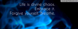 life is divine chaos. embrace it.forgive yourself. breathe. , Pictures