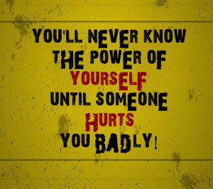You'll never know the power of yourself until someone hurts you badly