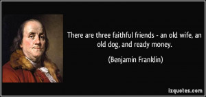 There are three faithful friends - an old wife, an old dog, and ready ...