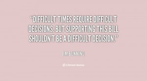 Difficult times require difficult decisions. But supporting this bill ...