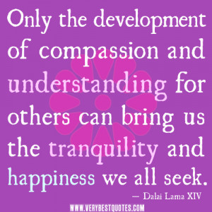 Only the development of compassion and understanding for others can ...