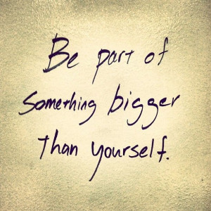 ... for today is: Are you a part of something that's bigger than yourself