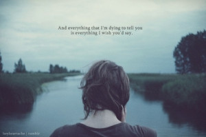 And everything I'm dying to tell you is everything I wish you'd say.