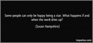 ... being a star. What happens if and when the work dries up? - Susan