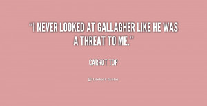 never looked at Gallagher like he was a threat to me.""
